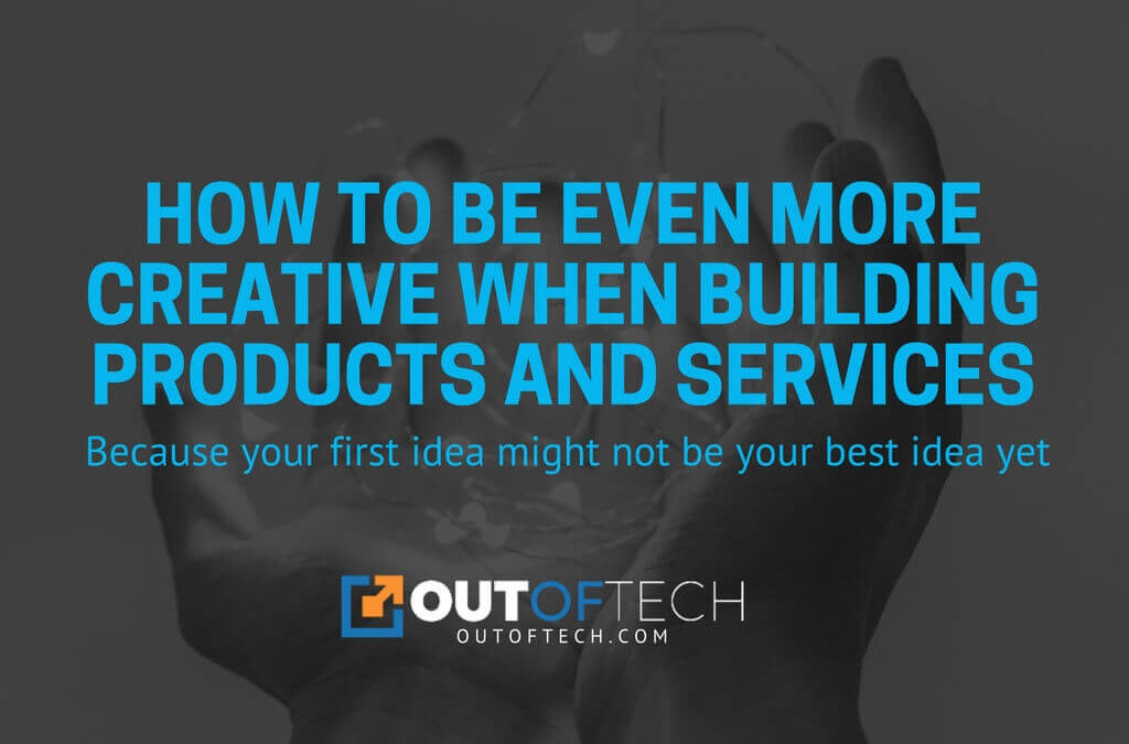 How to be even more creative when building products and services