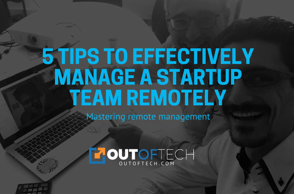 5 Tips to effectively manage a startup team remotely